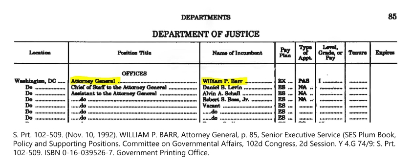 S. Prt. 102-509. (Nov. 10, 1992). WILLIAM P. BARR, Attorney General, p. 85, Senior Executive Service (SES Plum Book, Policy and Supporting Positions. Committee on Governmental Affairs, 102d Congress, 2d Session. Y 4.G 74/9: S. Prt. 102-509. ISBN 0-16-039526-7. Government Printing Office.